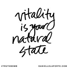 Vitality is your natural state. Subscribe: DanielleLaPorte.com #Truthbomb #Words #Quotes
