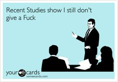 Recent Studies show I still don't give a Fuck.