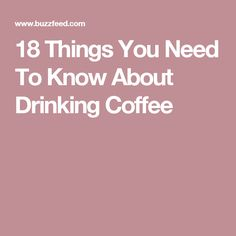 18 Things You Need To Know About Drinking Coffee