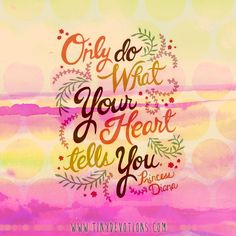Only do what your heart tells you.   http://shop.lovetinydevotions.com/