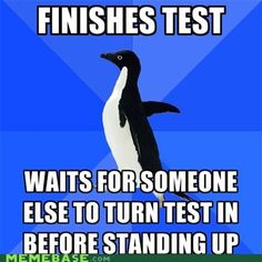 ME...I'm usually the first one done but then sometimes I don't know WHERE to turn it in so instead of getting the honor of standing up first and being the first to finish the test I'm the 'second' to finish the test without looking awkward as I try to figure out WHERE to turn it in.