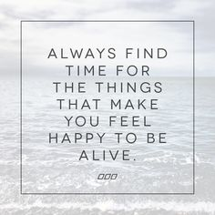 Always find time for the things that make you feel happy to be alive!
