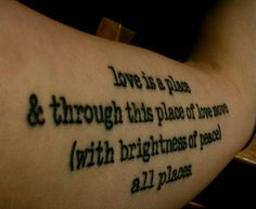 love is a place - e. e. cummings   The other half of the poem is on my other arm, it reads: yes is a world  in this world of yes live  (skillfully curled)  all worlds.   Both tattooed by Anabela at Way Cool Tattoos in Kitchener, Ontario! Shes the best :)