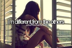 im different from the others ...and that's who I am.