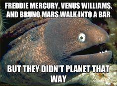 Freddie Mercury, Venus Williams, and Bruno Mars walk into a bar But they didn't planet that way