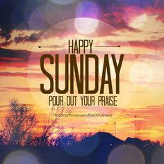 Happy Sunday Pour Out Your Praise sunday sunday quotes happy sunday sunday blessings sunday quote happy sunday quotes
