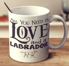 "Labrador Mug ""All You Need Is Love and a Labrador"""