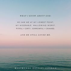What I know about God - he saw me at my lowest point, my miserable wallowing worst pitiful + dirty sorrowful + shamed  And He Still Loved Me!