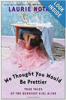 We Thought You Would Be Prettier: True Tales of the Dorkiest Girl Alive BY Laurie Notaro