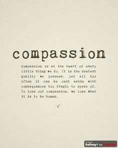 Compassion is at the heart of every little thing we do. It is the dearest quality we possess, yet all too oftent it can be cast aside with consequences too tragic to speak of.  To lose our compassion, we lose what it is to be human.