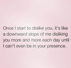 Once I start to dislike you, it's like a downward slope of me disliking you more each day until I can't even be in your presence. Sassy Quotes, Real Talk Quotes, True Quotes, Meaningful Quotes, Inspirational Quotes, Quotes For Shirts, Honest Quotes, Quotes About Everything, Dark Quotes