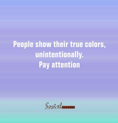 People show their true colors, unintentionally pay attention.