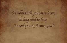 I really wish you were here, to hug and to love. I need you & I miss you!