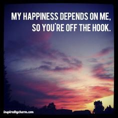 My happiness depends on me, so you're off the hook.