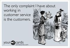 Working in customer service ... #ecard #humor For more quotes and jokes, check out my FB page: https://www.facebook.com/ChanceofSarcasm