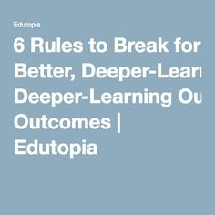 6 Rules to Break for Better, Deeper-Learning Outcomes | Edutopia