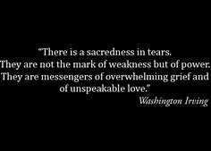 There is a sacredness in tears. They are not a mark of weakness, but of power. They speak more eloquently than ten thousand tongues. They are the messengers of overwhelming grief, of deep contrition and of unspeakable love. - Washington Irving #quote