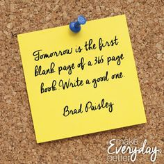Tomorrow is the first blank page of a 365 page book. Write a good one. - Brad Paisley