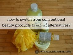 How to Switch from Conventional Beauty Products to Natural Alternatives?