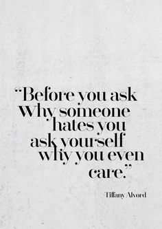 Before you ask why someone hates you ask yourself why you even care - Tiffany Alvord | Inspiring Quotes | Words of Wisdom | Happiness Quote