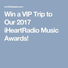 Win a VIP Trip to Our 2017 iHeartRadio Music Awards!