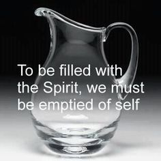To be filled with the Spirit, we MUST be emptied of self!