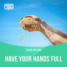 Idiom of the day: Have your hands full. Meaning: To be very busy. Example: I have my hands full with my three children.