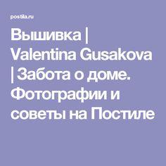 Вышивка   Valentina Gusakova   Забота о доме. Фотографии и советы на Постиле