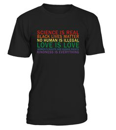 Science is real t-shirt, Tee shirts saying Black lives matter, women's rights are human rights, all humans are legal, science is real, love is love, Kindness is the answer. Kindness matters Tees, kind T-shirts. Tshirts to promote or advocate world peace   pro-LGBTQ, LGBT rights, feminism, feminist, women empowerment, teach or learn kindness, spread acceptance. Be cause kindness is everything