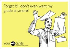 Funny College Ecard: Forget it! I don't even want my grade anymore!