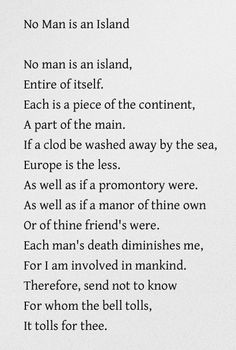 No Man is an Island - John Donne  Something we ALL should remember....