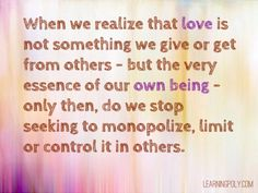 Whe we realise love is not something we give or get from others but the very essence of our own being...
