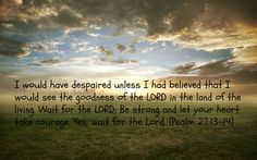 The goodness of the Lord in the land of the living. Wait for the ...