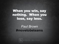 When you win, say nothing. When you lose, say less. Paul Brown #movetobeteams #leadership