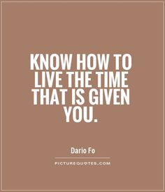 Know how to live the time that is given you. Picture Quotes.