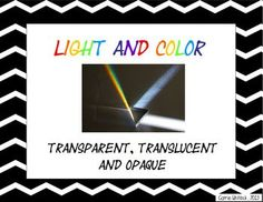 Light and Color: Transparent, Translucent, and Opaque Presentation:  * what the three words have in common * what transparent, translucent and opaque mean * examples of objects that are transparent, translucent and opaque * a sort activity to do with a chart  #LightandColor #Transparent #Translucent #opaque #Science #CarrieWhitlockTpT