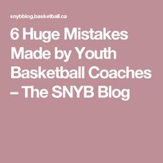 6 Huge Mistakes Made by Youth Basketball Coaches – The SNYB Blog