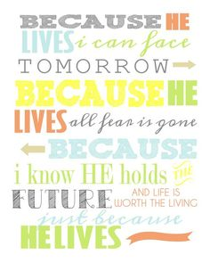 Because He lives I can face tomorrow, because He lives all fear is gone, because I know he holds the future, my life is worth the living just because He lives.