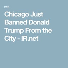 Chicago Just Banned Donald Trump From the City - IR.net