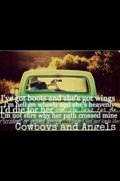 """I've got boots & she's got wings. I'm hell on wheels & she's heavenly. I'd die for her & she lives for me. I'm not sure why her path crossed mine, accident or grand design, maybe God just kinda likes cowboys & angels!"""