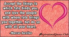 Accept the things to which fate binds you, and love the people with whom fate brings you together, but do so with all your heart