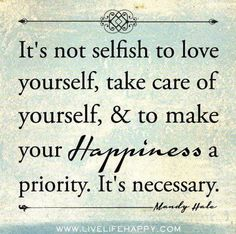 """It's not selfish to love yourself, take care of yourself, and make your happiness a priority. It's necessary."""