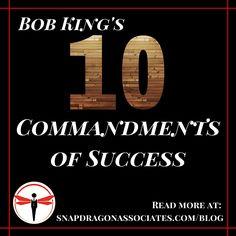 Bob King's 10 Commandments of Success - on our blog! http://www.snapdragonassociates.com/blog/bob-king-s-10-commandments-of-success-327