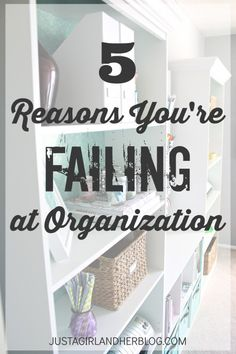 5 Reasons You're Failing at Organization - Just a Girl and Her Blog