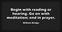 Begin with reading or hearing. Go on with meditation; end in prayer.