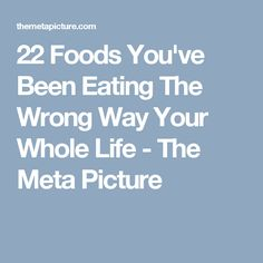 22 Foods You've Been Eating The Wrong Way Your Whole Life - The Meta Picture