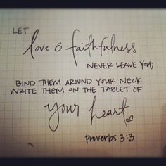 """Let love and faithfulness never leave you; bind them around your neck write them on the tablet of your heart"" Proverbs 3:3"
