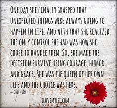One day she finally grasped that unexpected things were always going to happen in life. And with that she realized the only control she had was how she chose to handle them. So, she made the decision survive using courage, humor and grace. She was the queen of her own life and the choice was hers. <3 More AWESOME quotes at https://www.facebook.com/LoveSexIntelligence <3