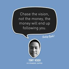 Chase the vision, not the money, the money will end up following you.