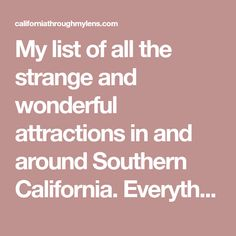 My list of all the strange and wonderful attractions in and around Southern California. Everything from hiking and food to museums and art is on this list, but only if it is unique.